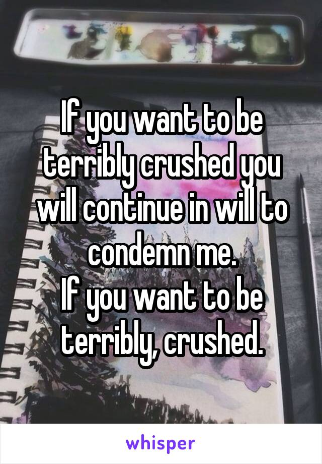 If you want to be terribly crushed you will continue in will to condemn me. If you want to be terribly, crushed.