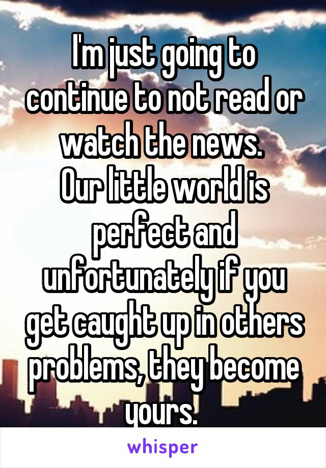 I'm just going to continue to not read or watch the news.  Our little world is perfect and unfortunately if you get caught up in others problems, they become yours.