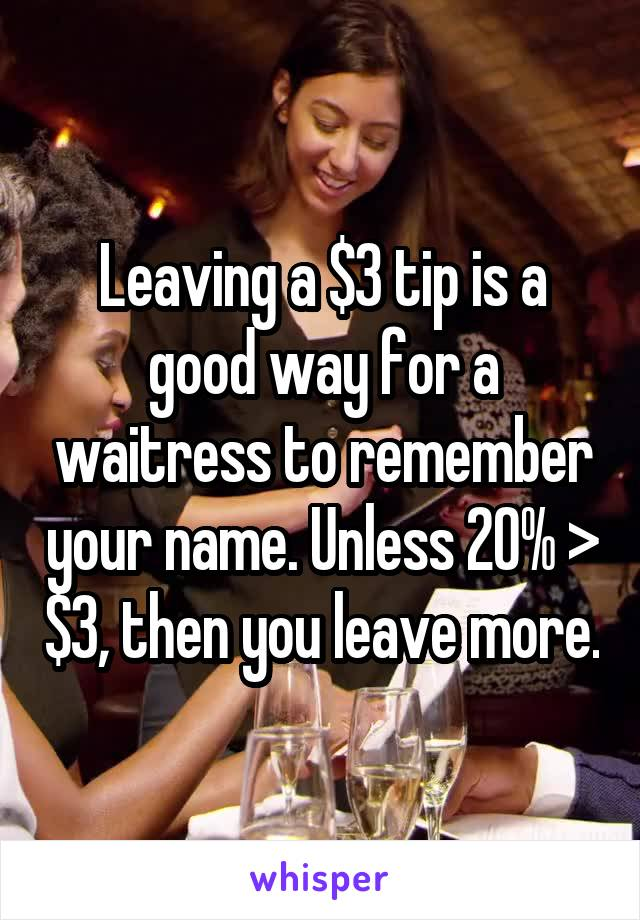 Leaving a $3 tip is a good way for a waitress to remember your name. Unless 20% > $3, then you leave more.