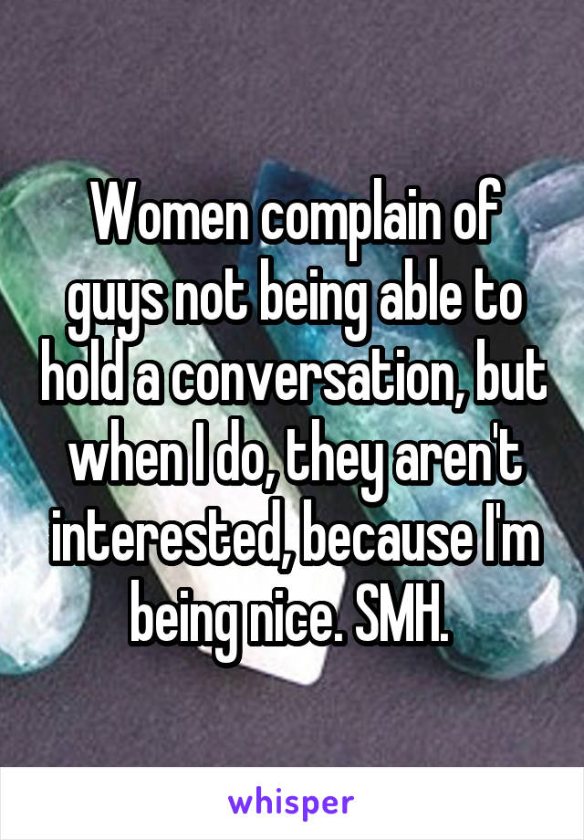 Women complain of guys not being able to hold a conversation, but when I do, they aren't interested, because I'm being nice. SMH.