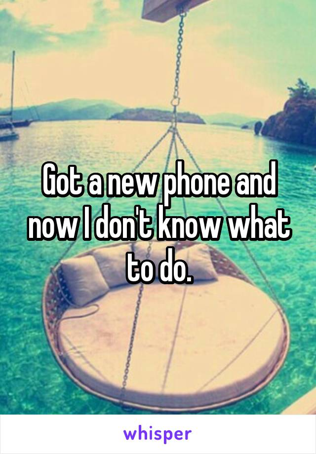 Got a new phone and now I don't know what to do.