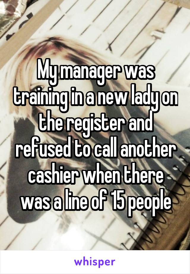 My manager was training in a new lady on the register and refused to call another cashier when there was a line of 15 people