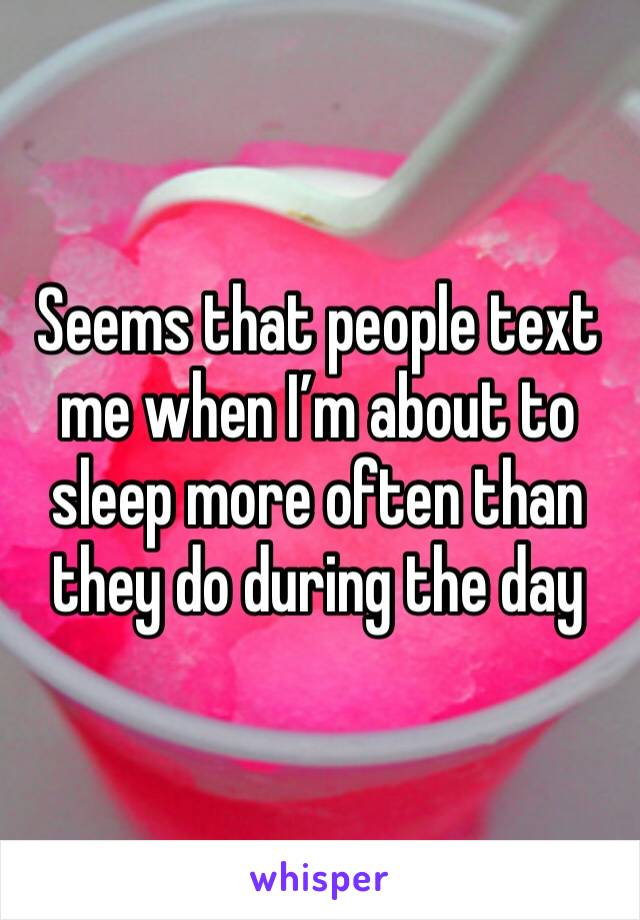 Seems that people text me when I'm about to sleep more often than they do during the day