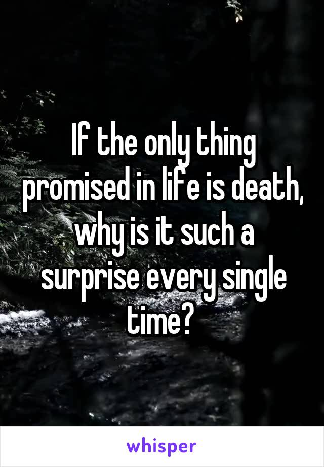 If the only thing promised in life is death, why is it such a surprise every single time?