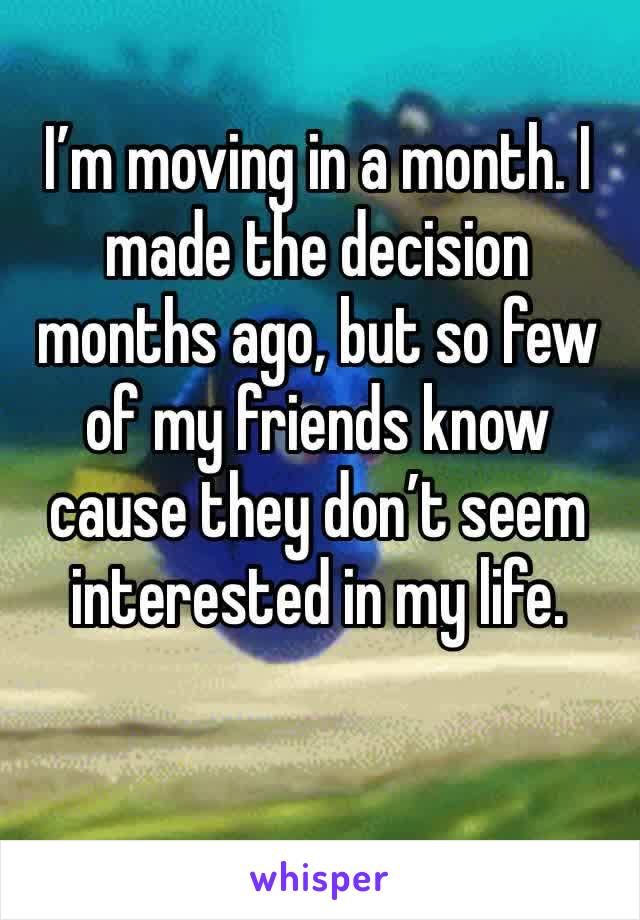 I'm moving in a month. I made the decision months ago, but so few of my friends know cause they don't seem interested in my life.