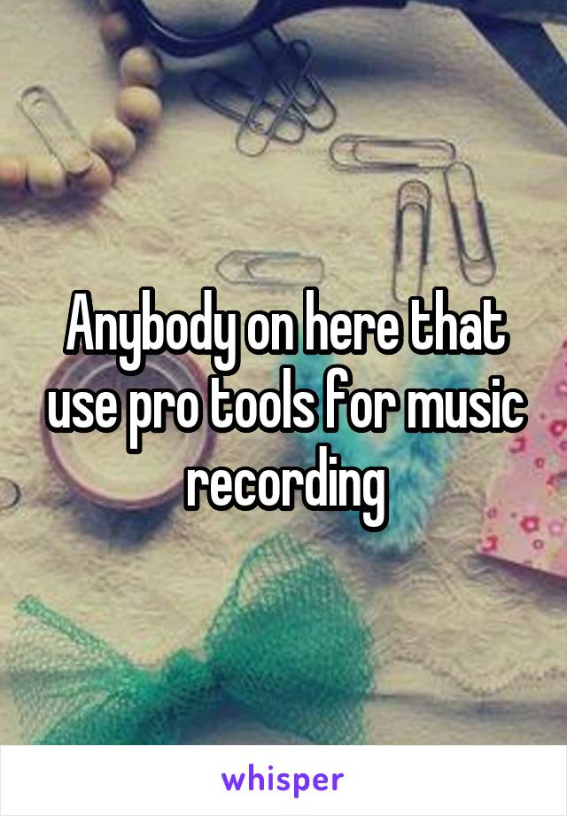 Anybody on here that use pro tools for music recording