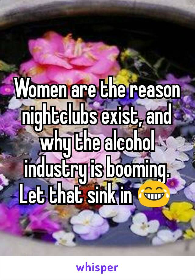Women are the reason nightclubs exist, and why the alcohol industry is booming. Let that sink in 😂