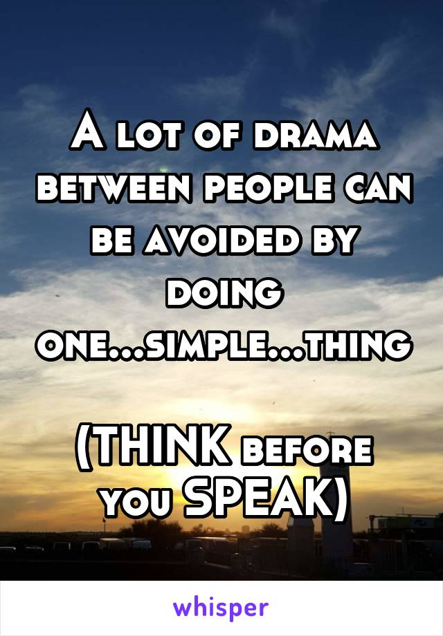 A lot of drama between people can be avoided by doing one...simple...thing  (THINK before you SPEAK)