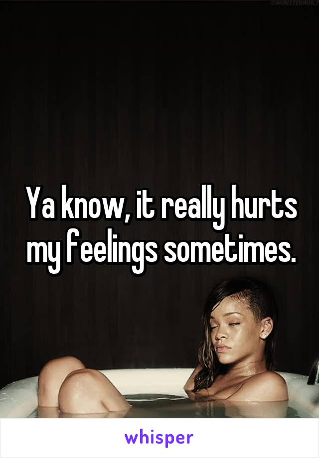 Ya know, it really hurts my feelings sometimes.