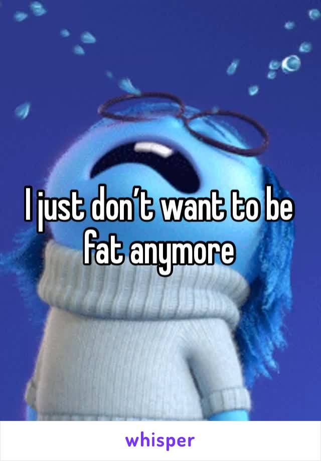 I just don't want to be fat anymore