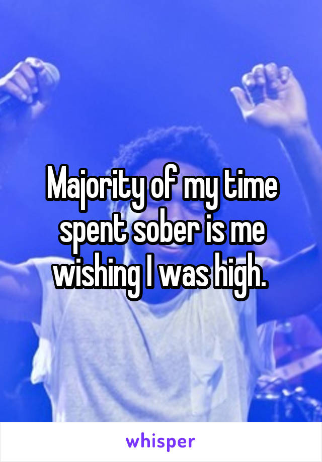 Majority of my time spent sober is me wishing I was high.