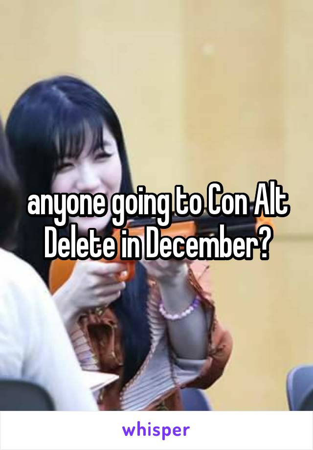 anyone going to Con Alt Delete in December?