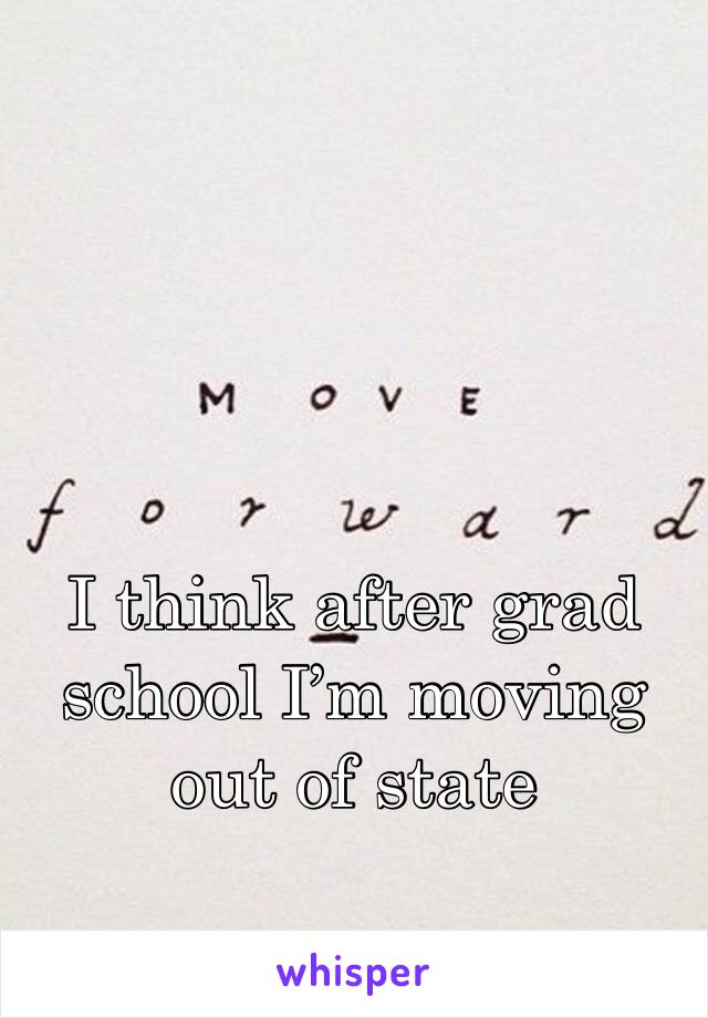 I think after grad school I'm moving out of state