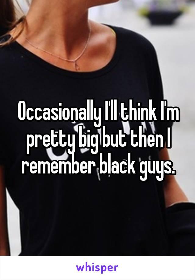 Occasionally I'll think I'm pretty big but then I remember black guys.