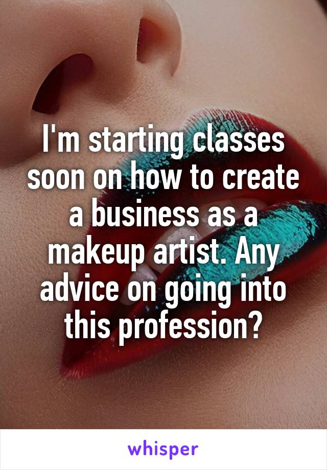 I'm starting classes soon on how to create a business as a makeup artist. Any advice on going into this profession?