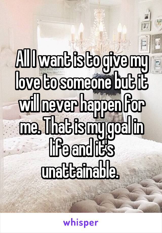 All I want is to give my love to someone but it will never happen for me. That is my goal in life and it's unattainable.