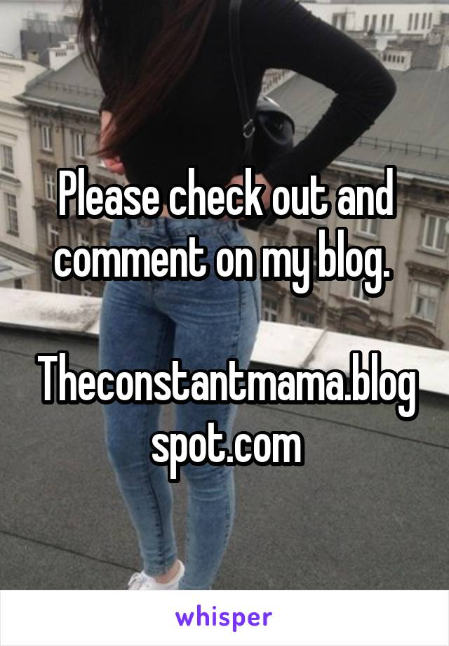 Please check out and comment on my blog.   Theconstantmama.blogspot.com