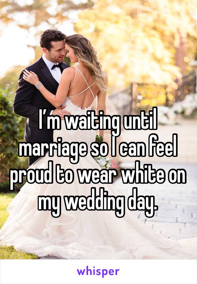 I'm waiting until marriage so I can feel proud to wear white on my wedding day.