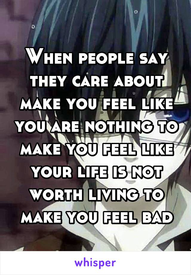 When people say they care about make you feel like you are nothing to make you feel like your life is not worth living to make you feel bad