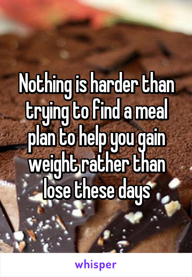 Nothing is harder than trying to find a meal plan to help you gain weight rather than lose these days