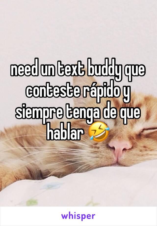 need un text buddy que conteste rápido y siempre tenga de que hablar 🤣