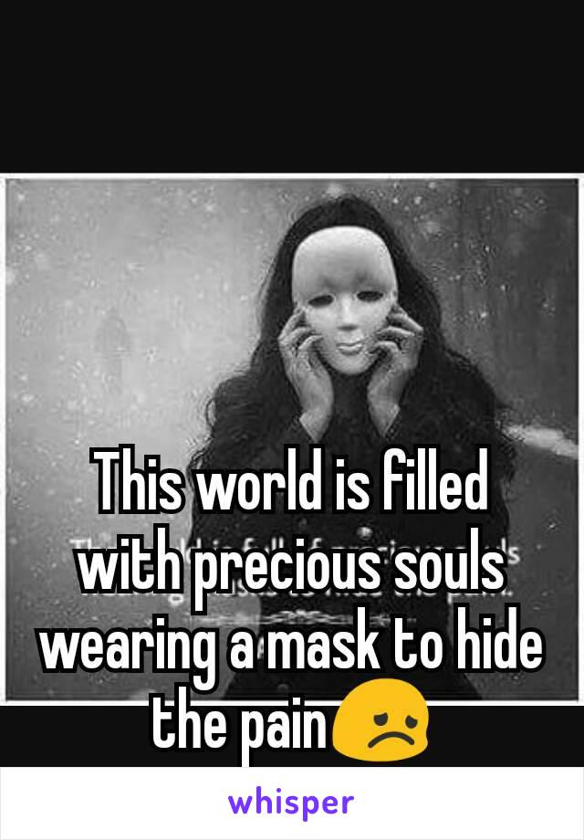 This world is filled with precious souls wearing a mask to hide the pain😞