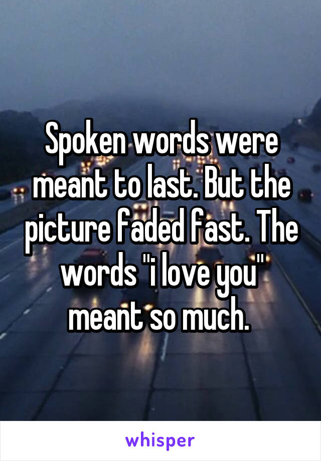 "Spoken words were meant to last. But the picture faded fast. The words ""i love you"" meant so much."