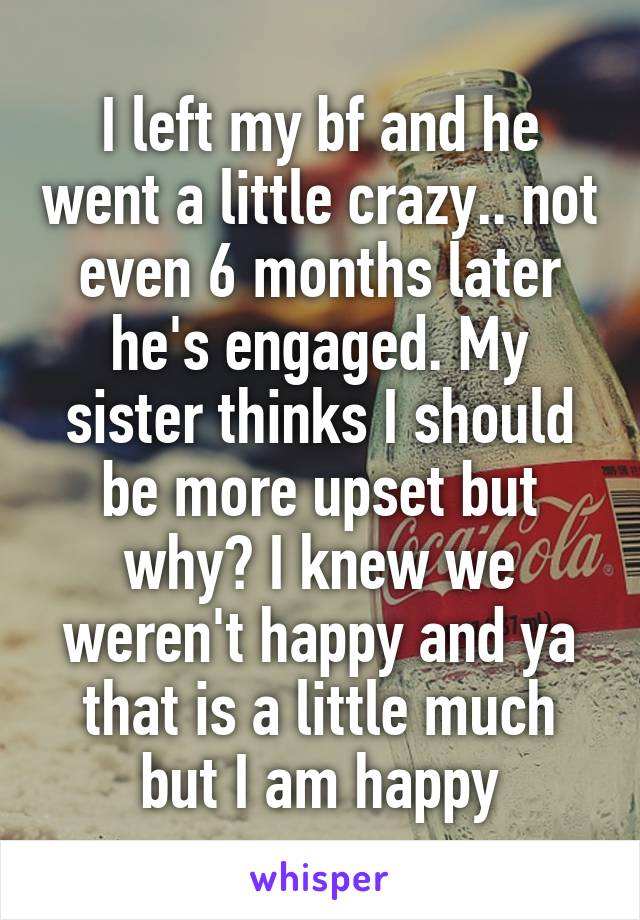I left my bf and he went a little crazy.. not even 6 months later he's engaged. My sister thinks I should be more upset but why? I knew we weren't happy and ya that is a little much but I am happy
