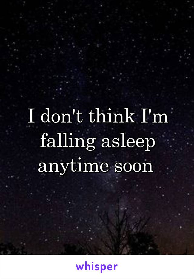 I don't think I'm falling asleep anytime soon