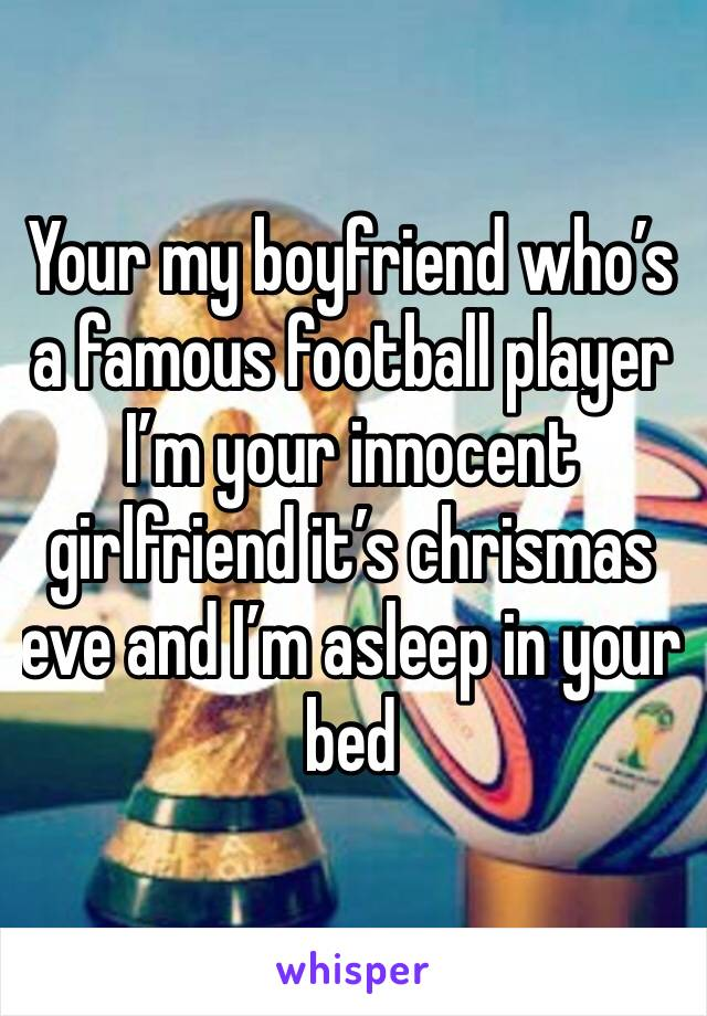 Your my boyfriend who's a famous football player I'm your innocent girlfriend it's chrismas eve and I'm asleep in your bed