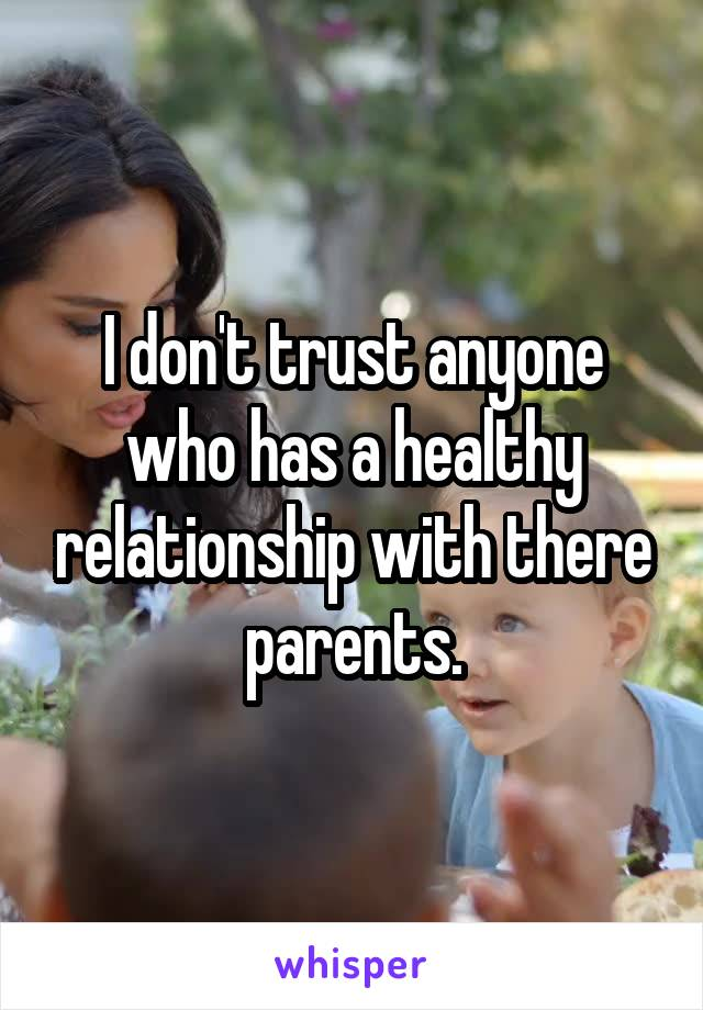 I don't trust anyone who has a healthy relationship with there parents.