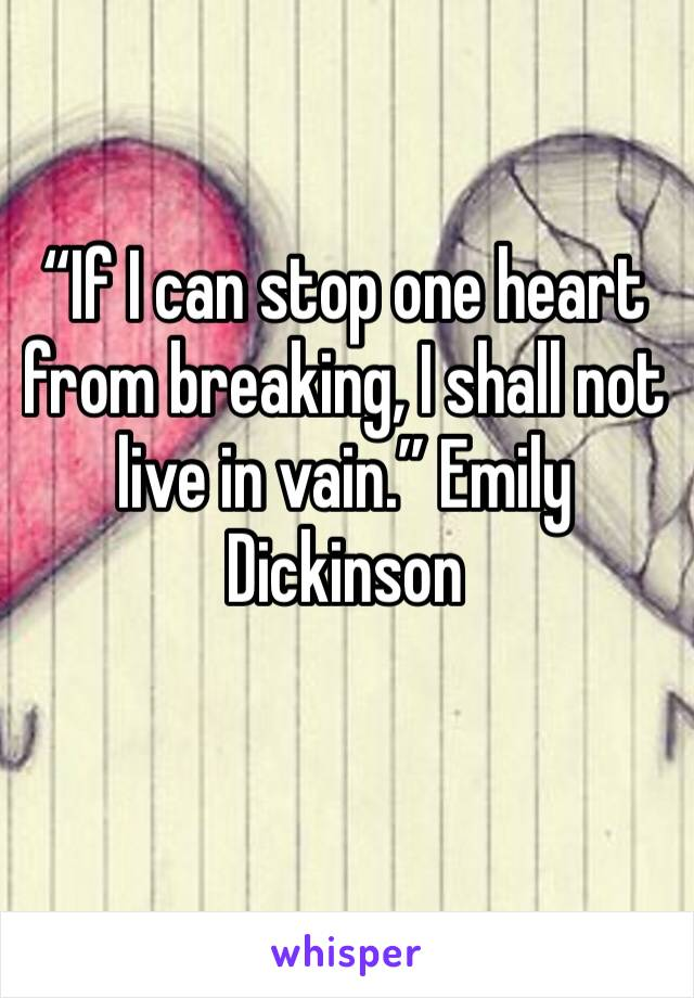 """""""If I can stop one heart from breaking, I shall not live in vain."""" Emily Dickinson"""