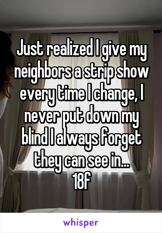 Just realized I give my neighbors a strip show every time I change, I never put down my blind I always forget they can see in... 18f