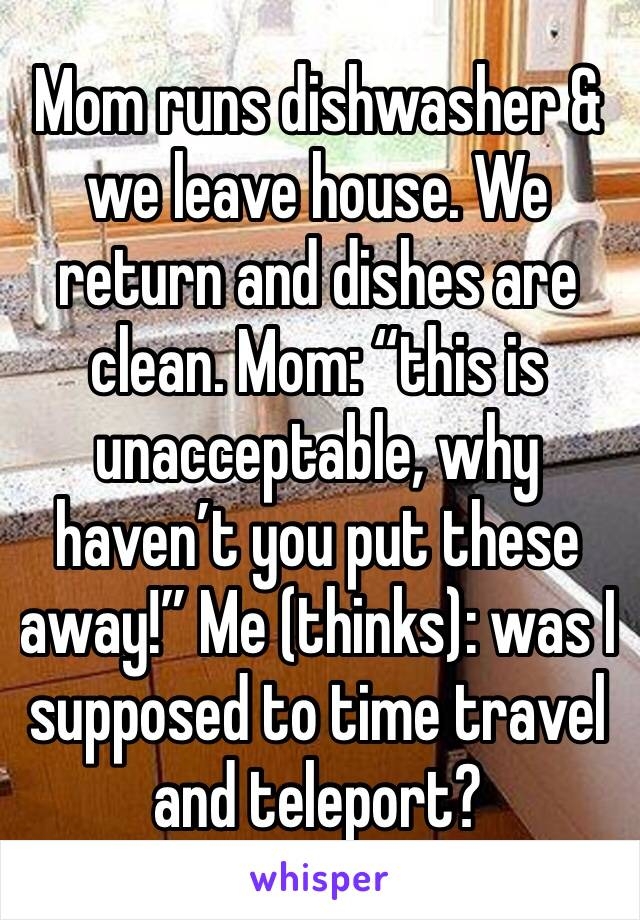 "Mom runs dishwasher & we leave house. We return and dishes are clean. Mom: ""this is unacceptable, why haven't you put these away!"" Me (thinks): was I supposed to time travel and teleport?"