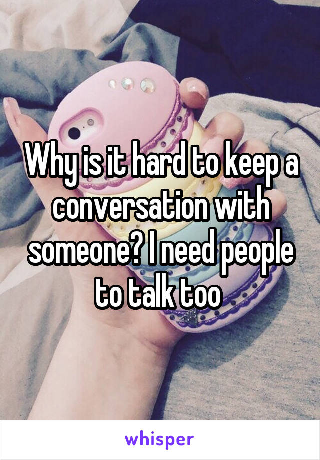 Why is it hard to keep a conversation with someone? I need people to talk too