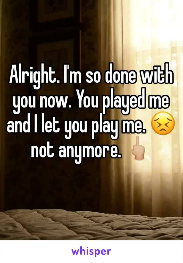 Alright. I'm so done with you now. You played me and I let you play me. 😣not anymore. 🖕🏼
