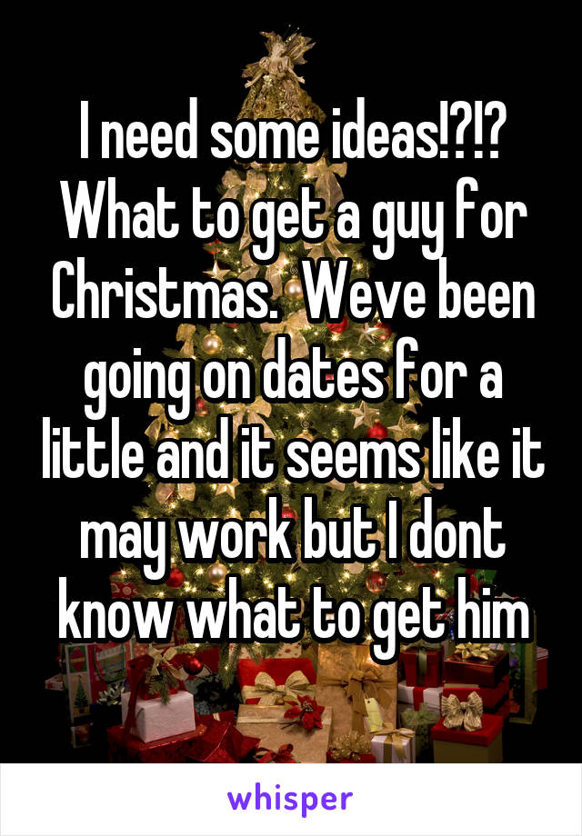 I need some ideas!?!? What to get a guy for Christmas.  Weve been going on dates for a little and it seems like it may work but I dont know what to get him