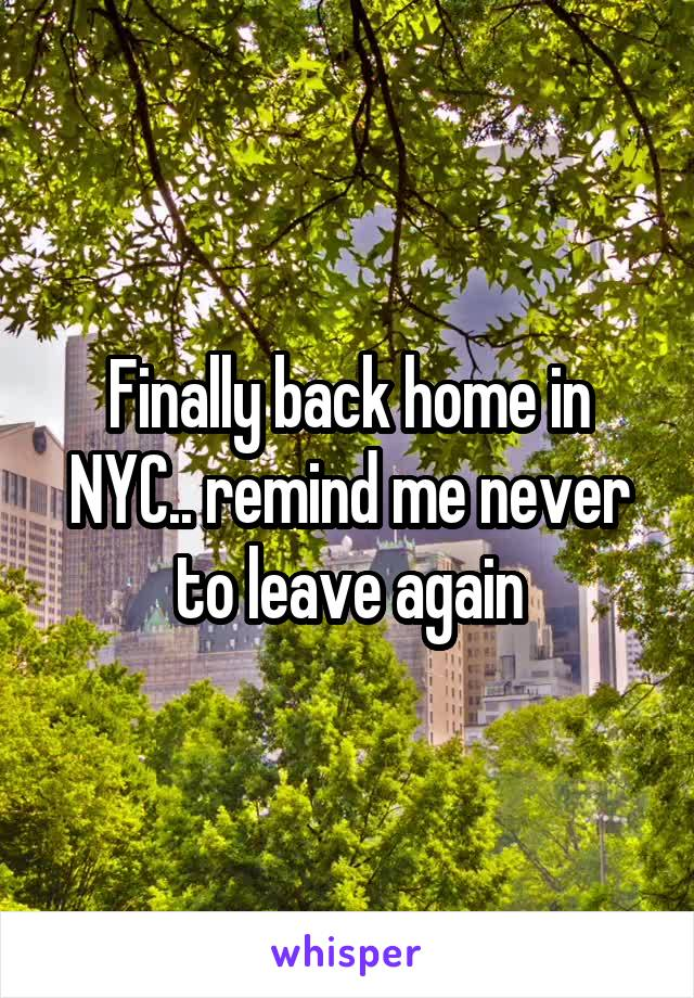 Finally back home in NYC.. remind me never to leave again
