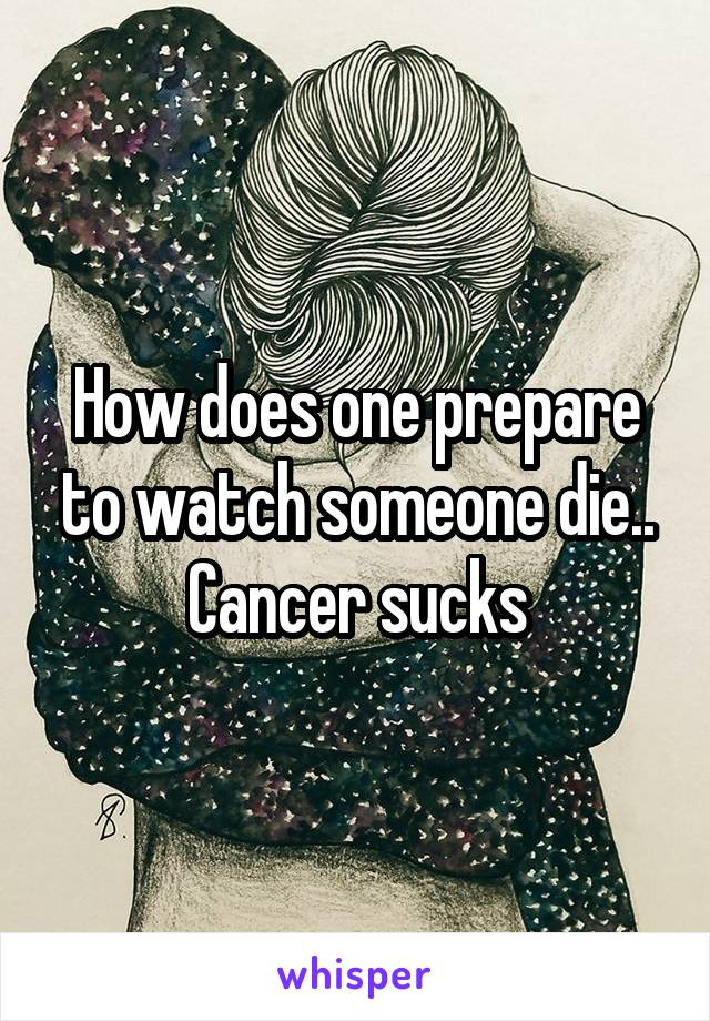 How does one prepare to watch someone die.. Cancer sucks
