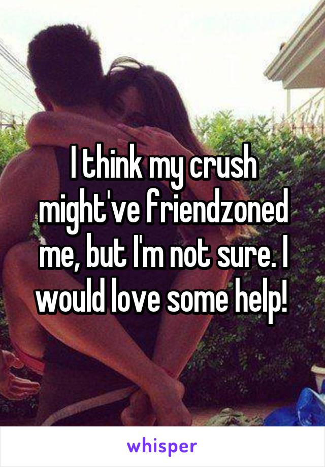 I think my crush might've friendzoned me, but I'm not sure. I would love some help!