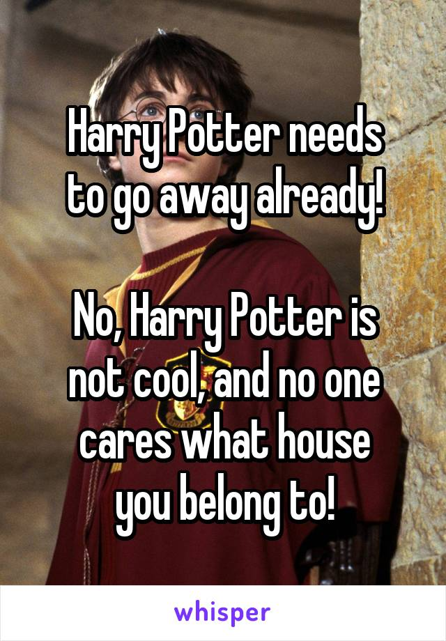 Harry Potter needs to go away already!  No, Harry Potter is not cool, and no one cares what house you belong to!