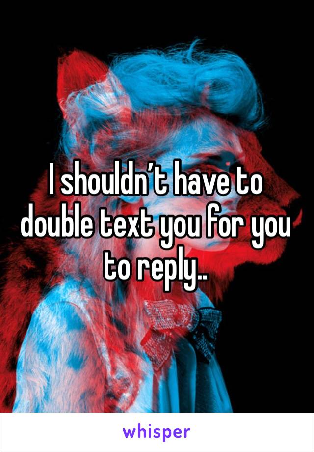 I shouldn't have to double text you for you to reply..