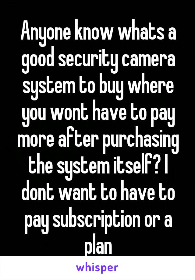 Anyone know whats a good security camera system to buy where you wont have to pay more after purchasing the system itself? I dont want to have to pay subscription or a plan