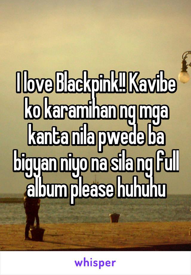 I love Blackpink!! Kavibe ko karamihan ng mga kanta nila pwede ba bigyan niyo na sila ng full album please huhuhu