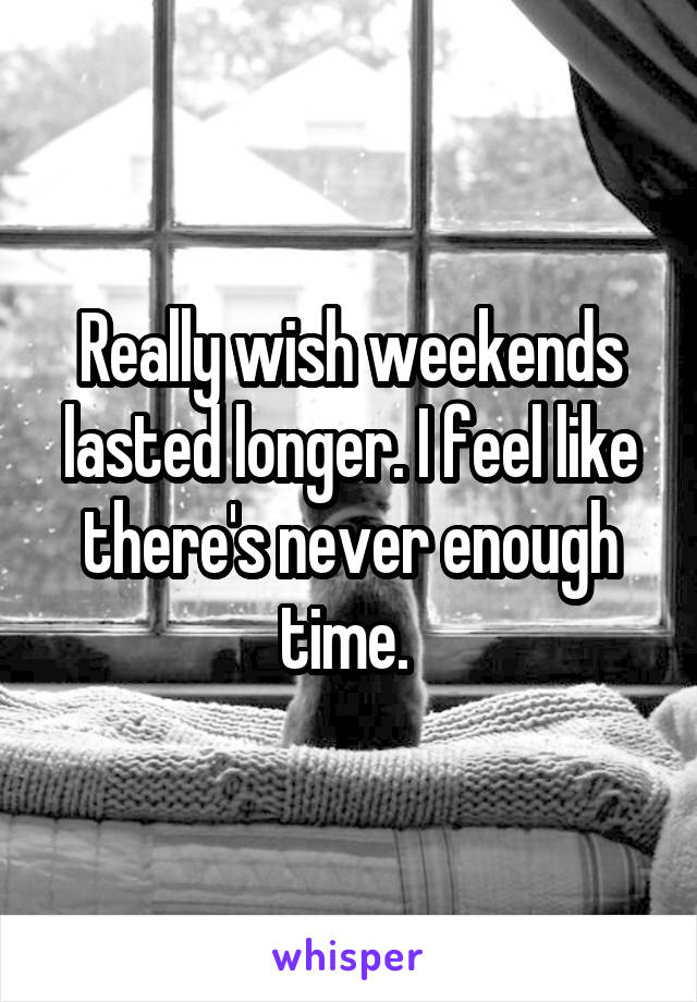 Really wish weekends lasted longer. I feel like there's never enough time.