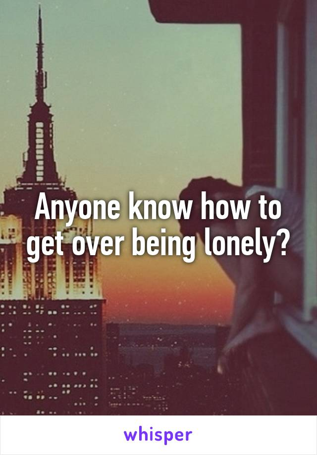 Anyone know how to get over being lonely?