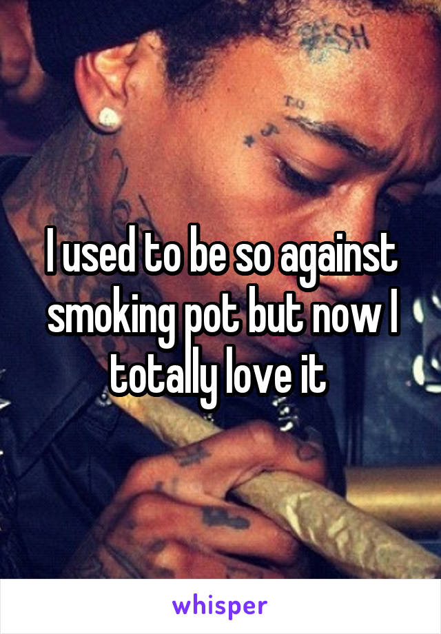 I used to be so against smoking pot but now I totally love it