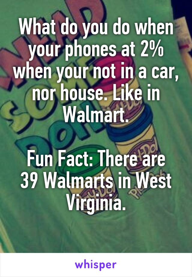 What do you do when your phones at 2% when your not in a car, nor house. Like in Walmart.  Fun Fact: There are 39 Walmarts in West Virginia.