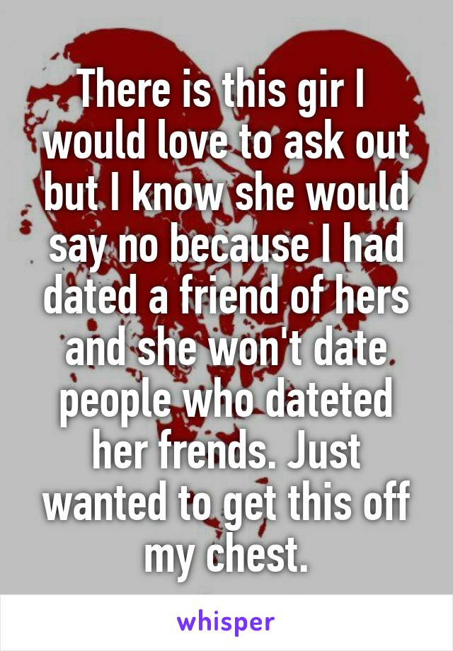 There is this gir I  would love to ask out but I know she would say no because I had dated a friend of hers and she won't date people who dateted her frends. Just wanted to get this off my chest.