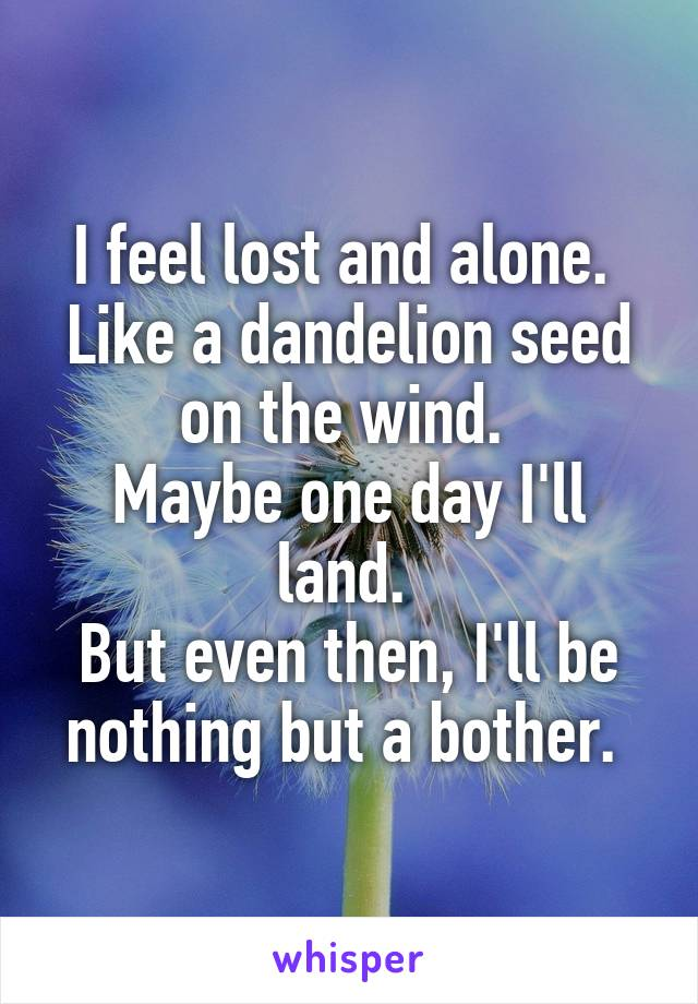I feel lost and alone.  Like a dandelion seed on the wind.  Maybe one day I'll land.  But even then, I'll be nothing but a bother.